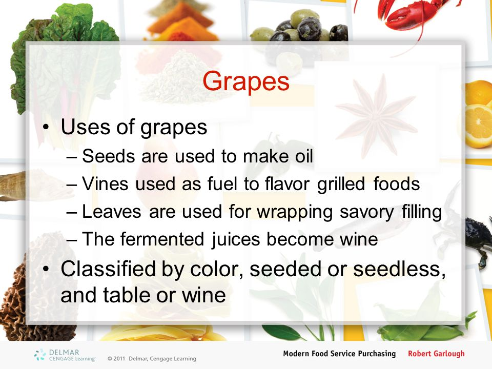 Grapes Uses of grapes –Seeds are used to make oil –Vines used as fuel to flavor grilled foods –Leaves are used for wrapping savory filling –The fermented juices become wine Classified by color, seeded or seedless, and table or wine