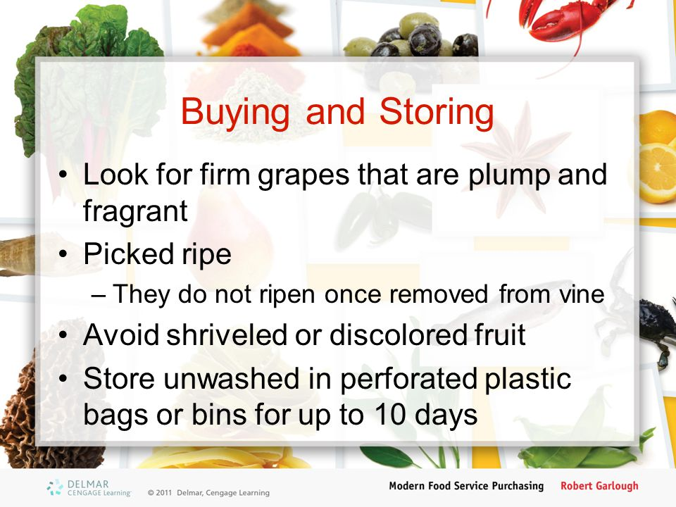 Buying and Storing Look for firm grapes that are plump and fragrant Picked ripe –They do not ripen once removed from vine Avoid shriveled or discolored fruit Store unwashed in perforated plastic bags or bins for up to 10 days