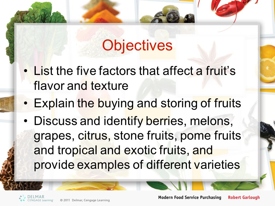 Objectives List the five factors that affect a fruit's flavor and texture Explain the buying and storing of fruits Discuss and identify berries, melons, grapes, citrus, stone fruits, pome fruits and tropical and exotic fruits, and provide examples of different varieties