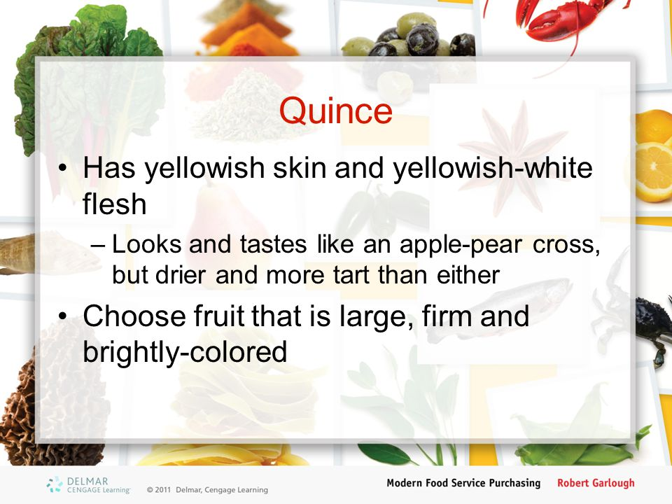 Quince Has yellowish skin and yellowish-white flesh –Looks and tastes like an apple-pear cross, but drier and more tart than either Choose fruit that is large, firm and brightly-colored