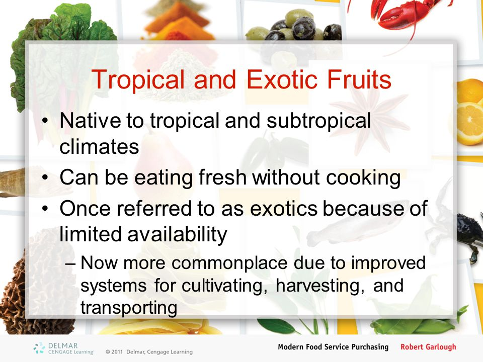 Tropical and Exotic Fruits Native to tropical and subtropical climates Can be eating fresh without cooking Once referred to as exotics because of limited availability –Now more commonplace due to improved systems for cultivating, harvesting, and transporting