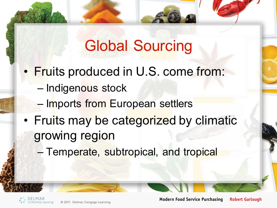 Global Sourcing Fruits produced in U.S. come from: –Indigenous stock –Imports from European settlers Fruits may be categorized by climatic growing reg