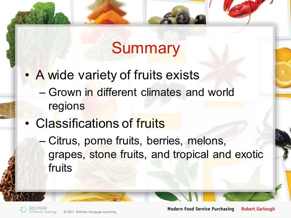 Summary A wide variety of fruits exists –Grown in different climates and world regions Classifications of fruits –Citrus, pome fruits, berries, melons