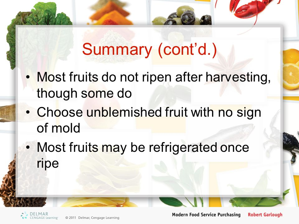 Summary (cont'd.) Most fruits do not ripen after harvesting, though some do Choose unblemished fruit with no sign of mold Most fruits may be refrigera
