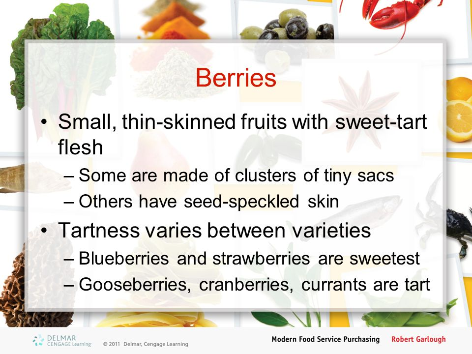 Berries Small, thin-skinned fruits with sweet-tart flesh –Some are made of clusters of tiny sacs –Others have seed-speckled skin Tartness varies between varieties –Blueberries and strawberries are sweetest –Gooseberries, cranberries, currants are tart