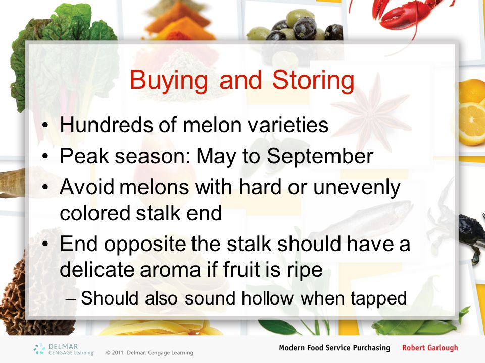 Buying and Storing Hundreds of melon varieties Peak season: May to September Avoid melons with hard or unevenly colored stalk end End opposite the stalk should have a delicate aroma if fruit is ripe –Should also sound hollow when tapped