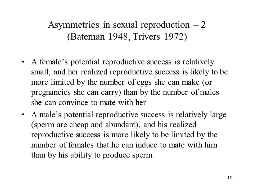 10 Asymmetries in sexual reproduction – 2 (Bateman 1948, Trivers 1972) A female's potential reproductive success is relatively small, and her realized