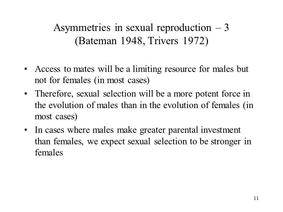 11 Asymmetries in sexual reproduction – 3 (Bateman 1948, Trivers 1972) Access to mates will be a limiting resource for males but not for females (in m