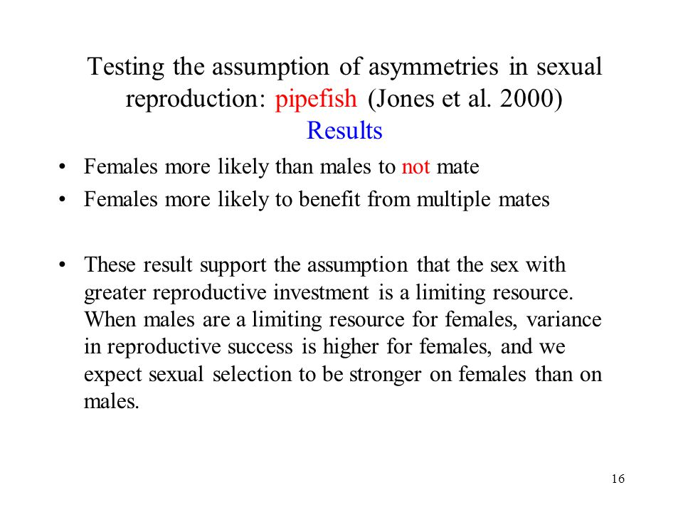 16 Testing the assumption of asymmetries in sexual reproduction: pipefish (Jones et al. 2000) Results Females more likely than males to not mate Femal