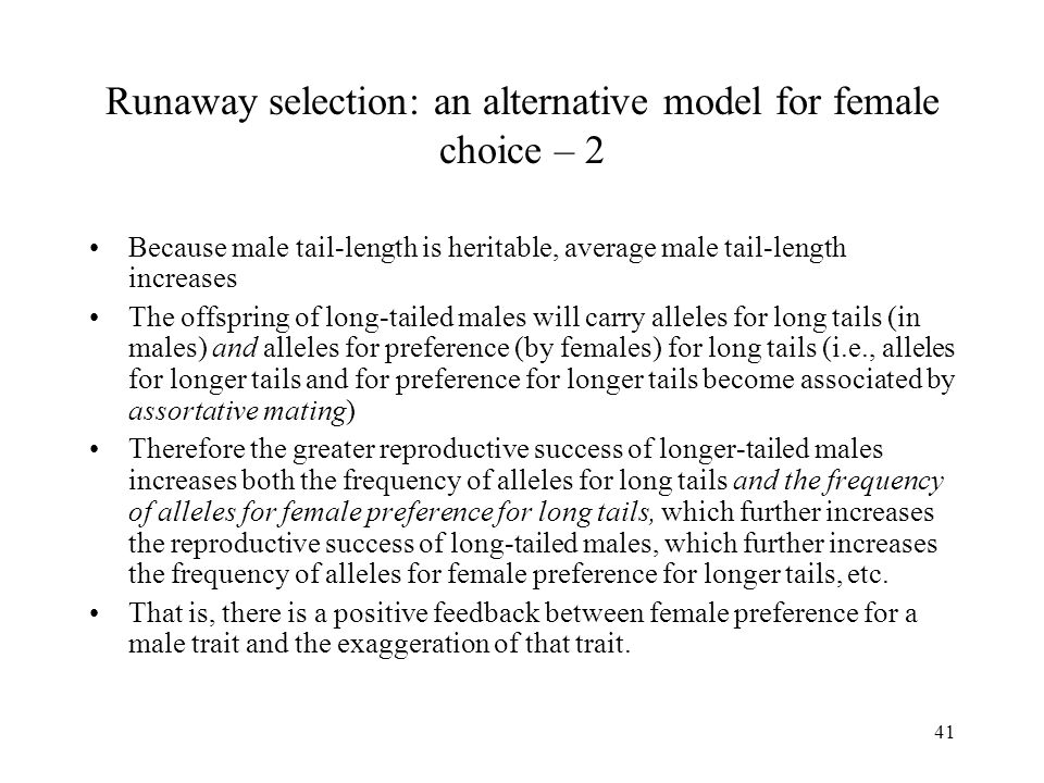 41 Runaway selection: an alternative model for female choice – 2 Because male tail-length is heritable, average male tail-length increases The offspri