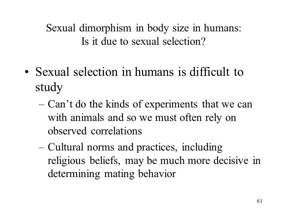 61 Sexual dimorphism in body size in humans: Is it due to sexual selection? Sexual selection in humans is difficult to study –Can't do the kinds of ex