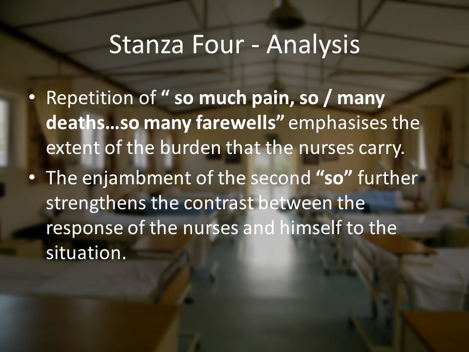 """Stanza Four - Analysis Repetition of """" so much pain, so / many deaths…so many farewells"""" emphasises the extent of the burden that the nurses carry. Th"""