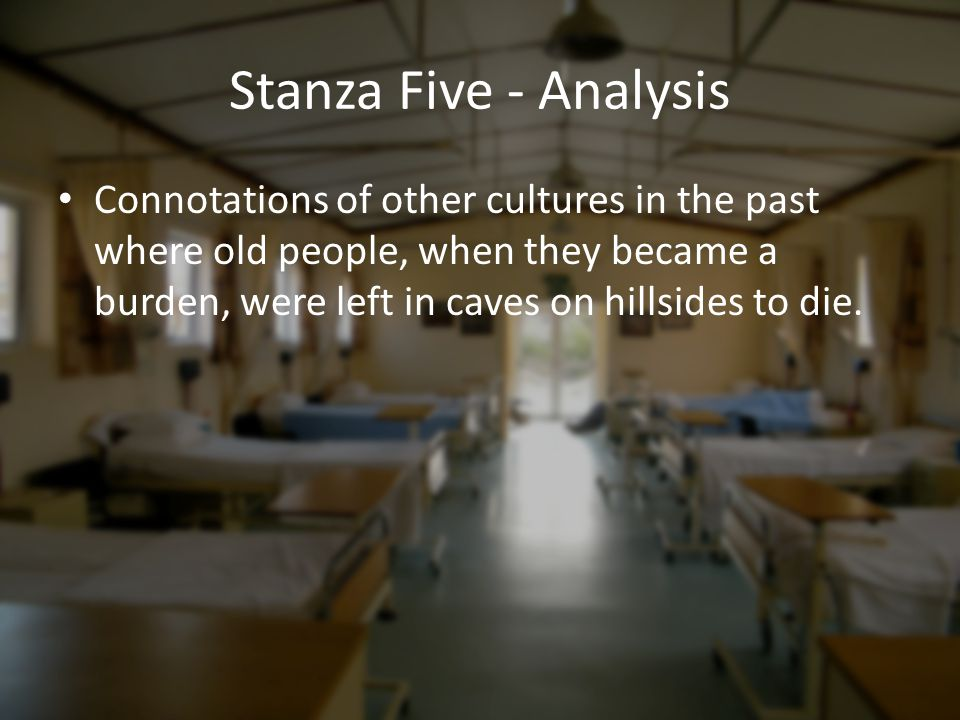 Stanza Five - Analysis Connotations of other cultures in the past where old people, when they became a burden, were left in caves on hillsides to die.