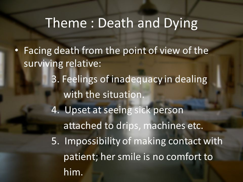 Theme : Death and Dying Facing death from the point of view of the surviving relative: 3. Feelings of inadequacy in dealing with the situation. 4. Ups