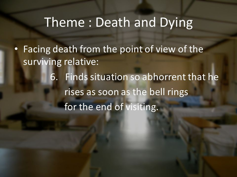 Theme : Death and Dying Facing death from the point of view of the surviving relative: 6. Finds situation so abhorrent that he rises as soon as the be