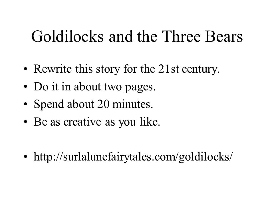 Goldilocks and the Three Bears Rewrite this story for the 21st century.