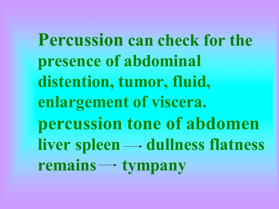 Percussion can check for the presence of abdominal distention, tumor, fluid, enlargement of viscera. percussion tone of abdomen liver spleen dullness