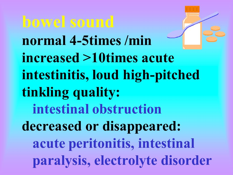 bowel sound normal 4-5times /min increased >10times acute intestinitis, loud high-pitched tinkling quality: intestinal obstruction decreased or disapp