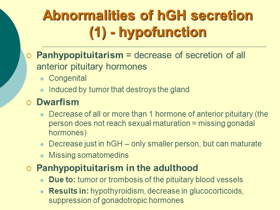 Abnormalities of hGH secretion (1) - hypofunction  Panhypopituitarism = decrease of secretion of all anterior pituitary hormones Congenital Induced by tumor that destroys the gland  Dwarfism Decrease of all or more than 1 hormone of anterior pituitary (the person does not reach sexual maturation = missing gonadal hormones) Decrease just in hGH – only smaller person, but can maturate Missing somatomedins  Panhypopituitarism in the adulthood Due to: tumor or trombosis of the pituitary blood vessels Results in: hypothyroidism, decrease in glucocorticoids, suppression of gonadotropic hormones