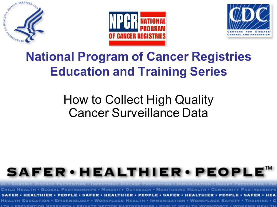 National Program of Cancer Registries Education and Training Series How to Collect High Quality Cancer Surveillance Data