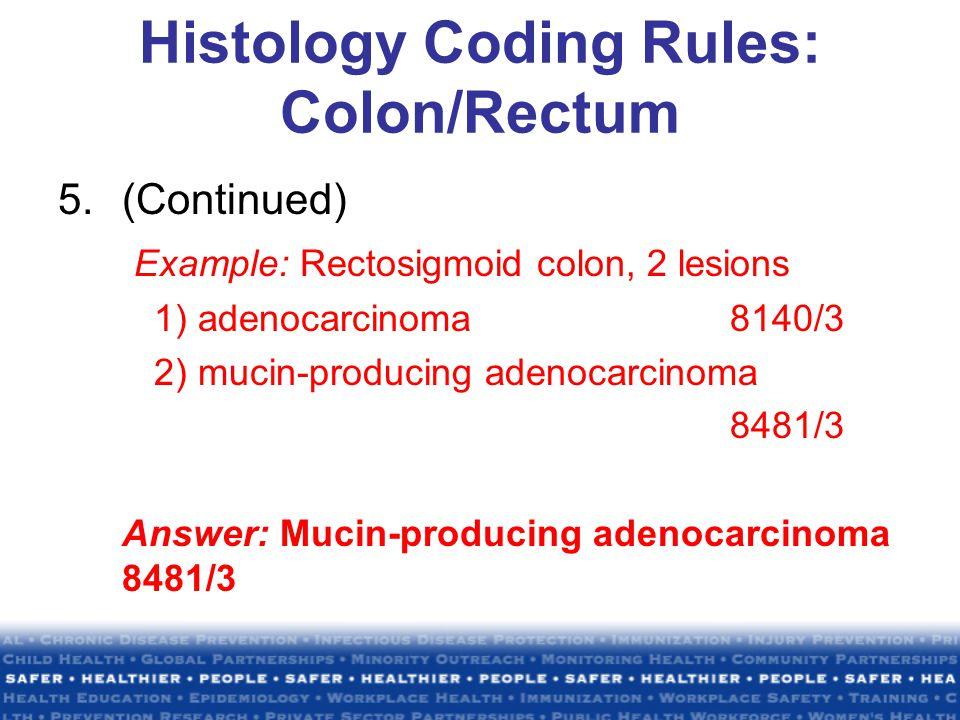 Histology Coding Rules: Colon/Rectum 5.(Continued) Example: Rectosigmoid colon, 2 lesions 1) adenocarcinoma8140/3 2) mucin-producing adenocarcinoma 8481/3 Answer: Mucin-producing adenocarcinoma 8481/3