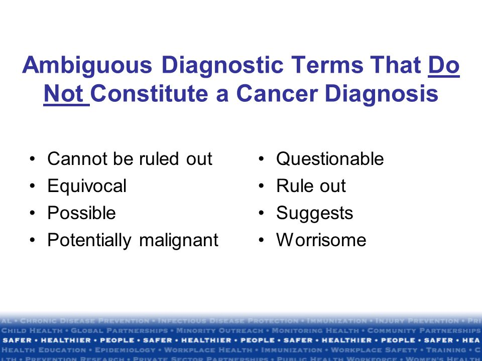 Ambiguous Diagnostic Terms That Do Not Constitute a Cancer Diagnosis Cannot be ruled out Equivocal Possible Potentially malignant Questionable Rule out Suggests Worrisome