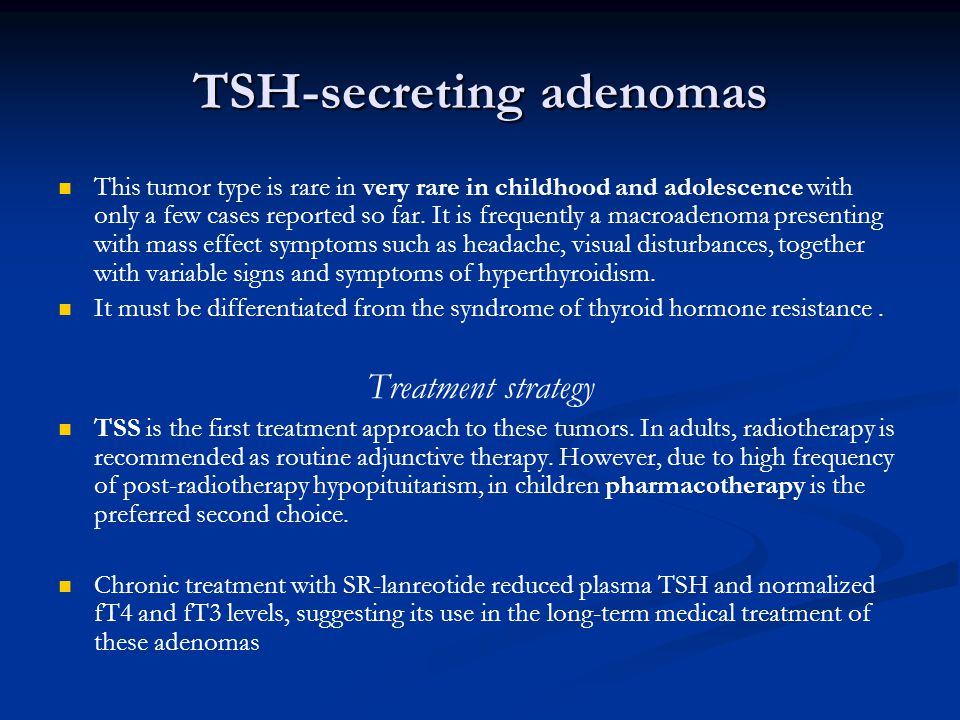 TSH-secreting adenomas This tumor type is rare in very rare in childhood and adolescence with only a few cases reported so far. It is frequently a mac