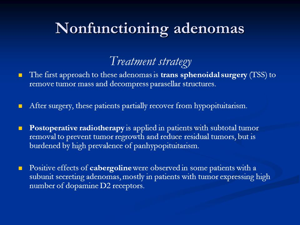 Nonfunctioning adenomas Treatment strategy The first approach to these adenomas is trans sphenoidal surgery (TSS) to remove tumor mass and decompress parasellar structures.