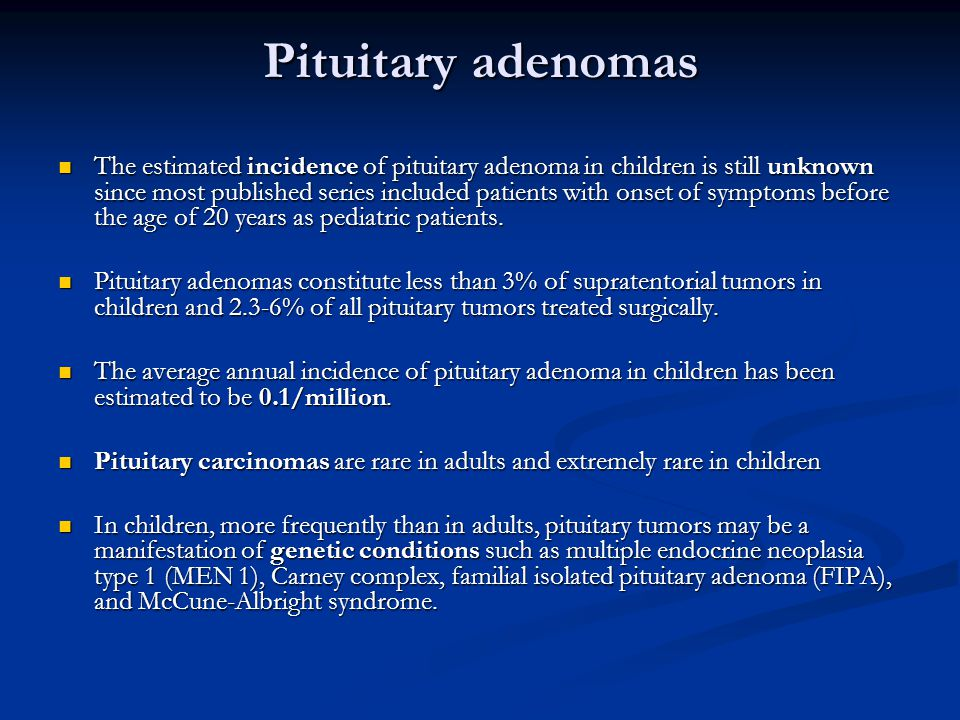 Pituitary adenomas The estimated incidence of pituitary adenoma in children is still unknown since most published series included patients with onset of symptoms before the age of 20 years as pediatric patients.