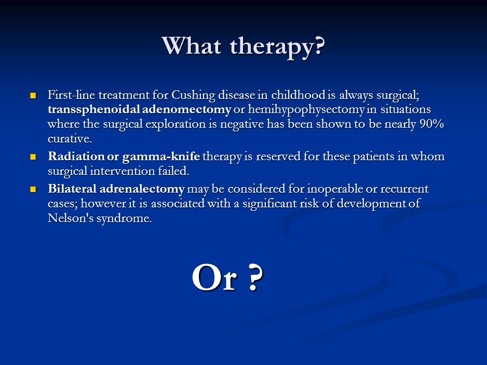 What therapy? First-line treatment for Cushing disease in childhood is always surgical; transsphenoidal adenomectomy or hemihypophysectomy in situatio