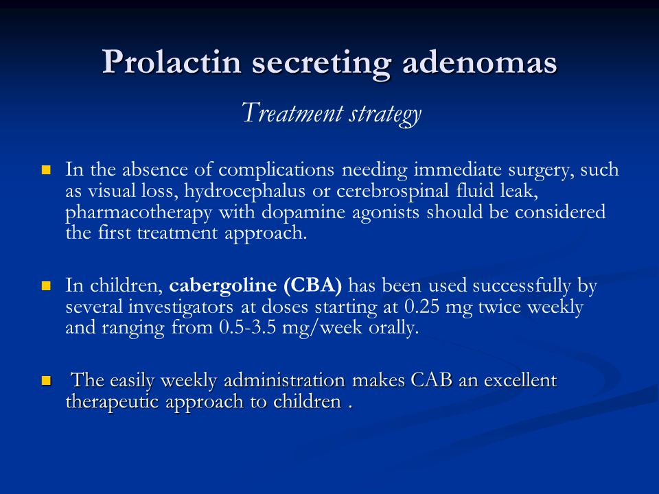 Prolactin secreting adenomas Treatment strategy In the absence of complications needing immediate surgery, such as visual loss, hydrocephalus or cereb