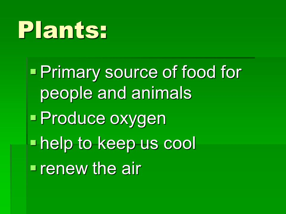 Plants:  Primary source of food for people and animals  Produce oxygen  help to keep us cool  renew the air