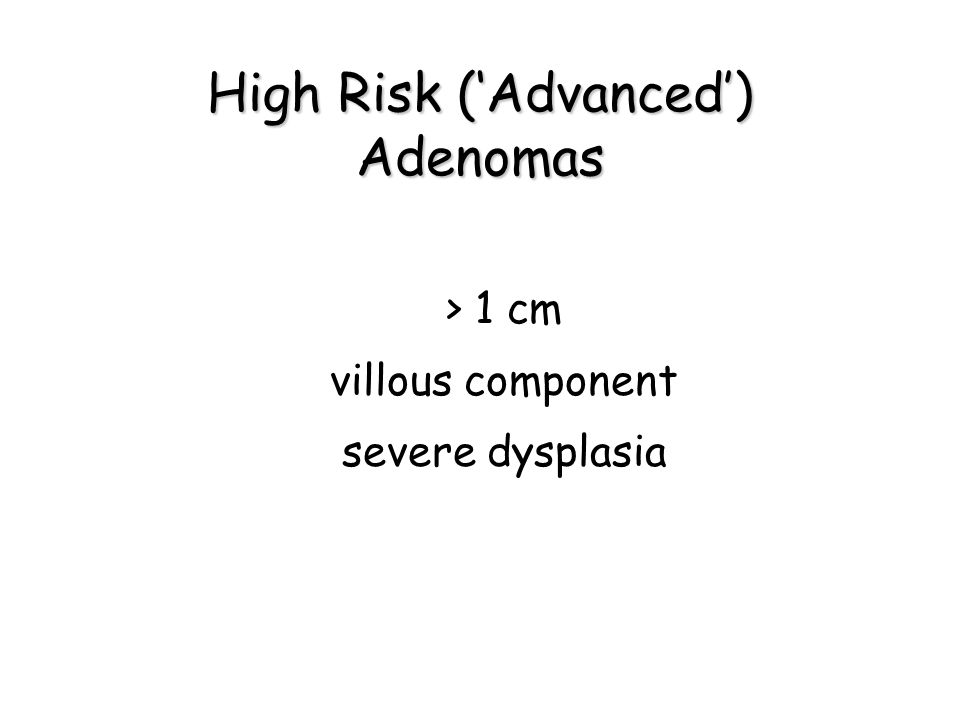 High Risk ('Advanced') Adenomas > 1 cm villous component severe dysplasia