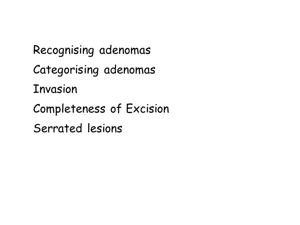 Recognising adenomas Categorising adenomas Invasion Completeness of Excision Serrated lesions