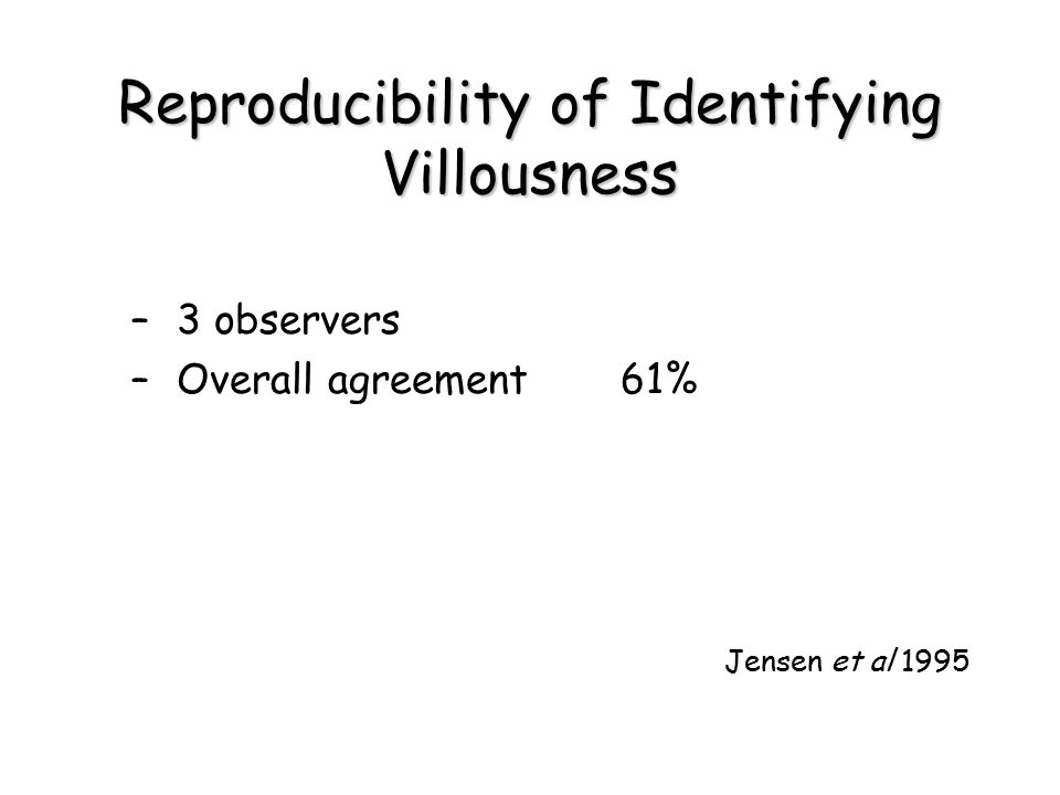 Reproducibility of Identifying Villousness –3 observers –Overall agreement61% Jensen et al 1995