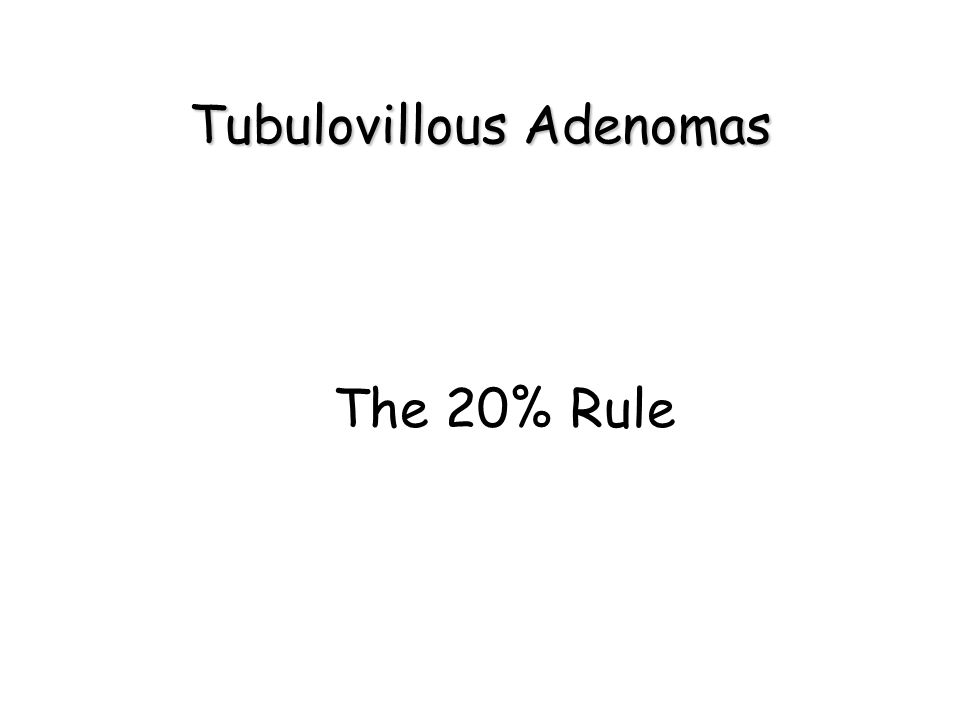 Tubulovillous Adenomas The 20% Rule
