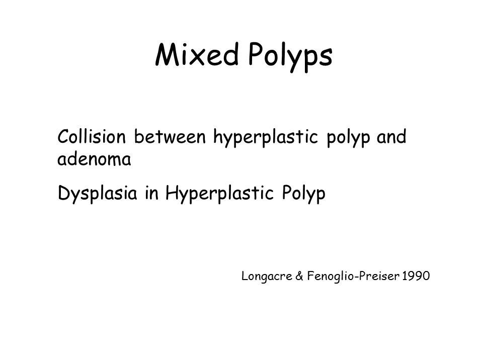 Mixed Polyps Collision between hyperplastic polyp and adenoma Dysplasia in Hyperplastic Polyp Longacre & Fenoglio-Preiser 1990