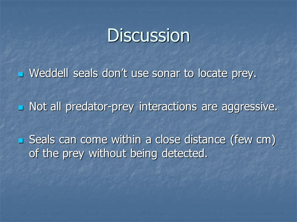 Discussion Weddell seals don't use sonar to locate prey.