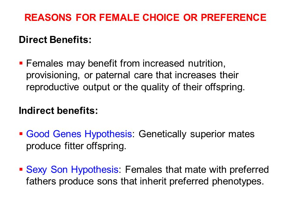 REASONS FOR FEMALE CHOICE OR PREFERENCE Direct Benefits:  Females may benefit from increased nutrition, provisioning, or paternal care that increases their reproductive output or the quality of their offspring.
