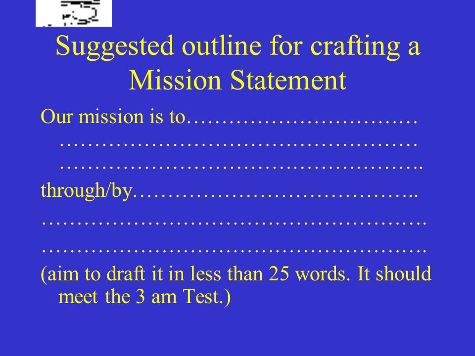 Suggested outline for crafting a Mission Statement Our mission is to…………………………… …………………………………………… …………………………………………….