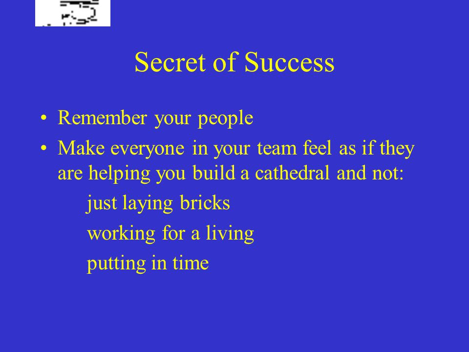 Secret of Success Remember your people Make everyone in your team feel as if they are helping you build a cathedral and not: just laying bricks working for a living putting in time