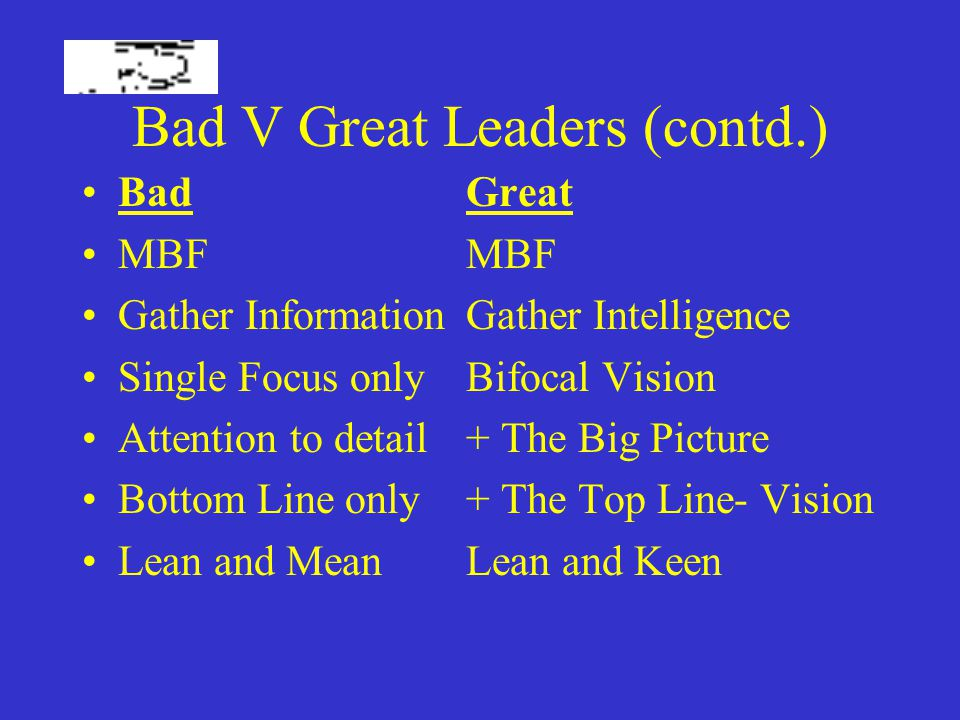 Bad V Great Leaders (contd.) BadGreat MBFMBF Gather InformationGather Intelligence Single Focus onlyBifocal Vision Attention to detail+ The Big Picture Bottom Line only+ The Top Line- Vision Lean and MeanLean and Keen