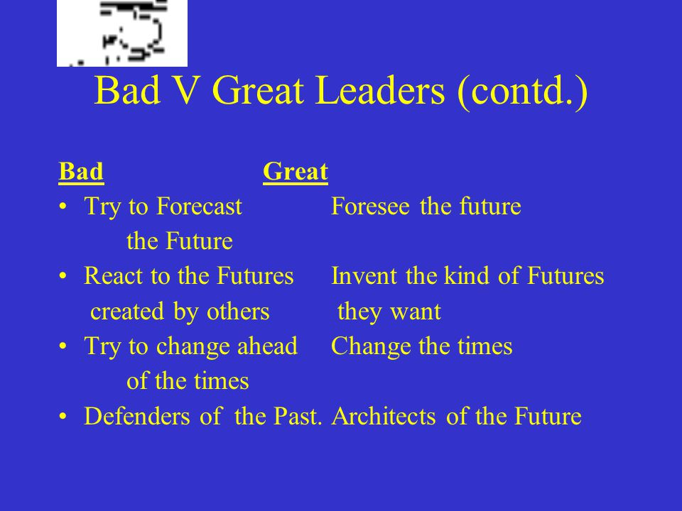 Bad V Great Leaders (contd.) BadGreat Try to Forecast Foresee the future the Future React to the FuturesInvent the kind of Futures created by others they want Try to change aheadChange the times of the times Defenders of the Past.Architects of the Future