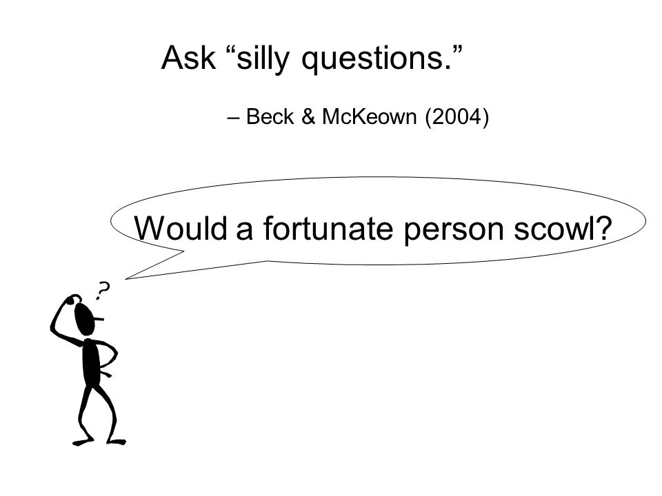 Ask silly questions. – Beck & McKeown (2004) Would a fortunate person scowl