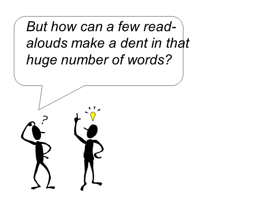 But how can a few read- alouds make a dent in that huge number of words