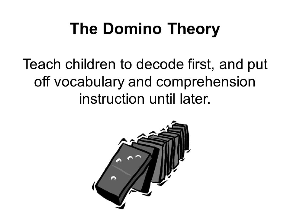 The Domino Theory Teach children to decode first, and put off vocabulary and comprehension instruction until later.
