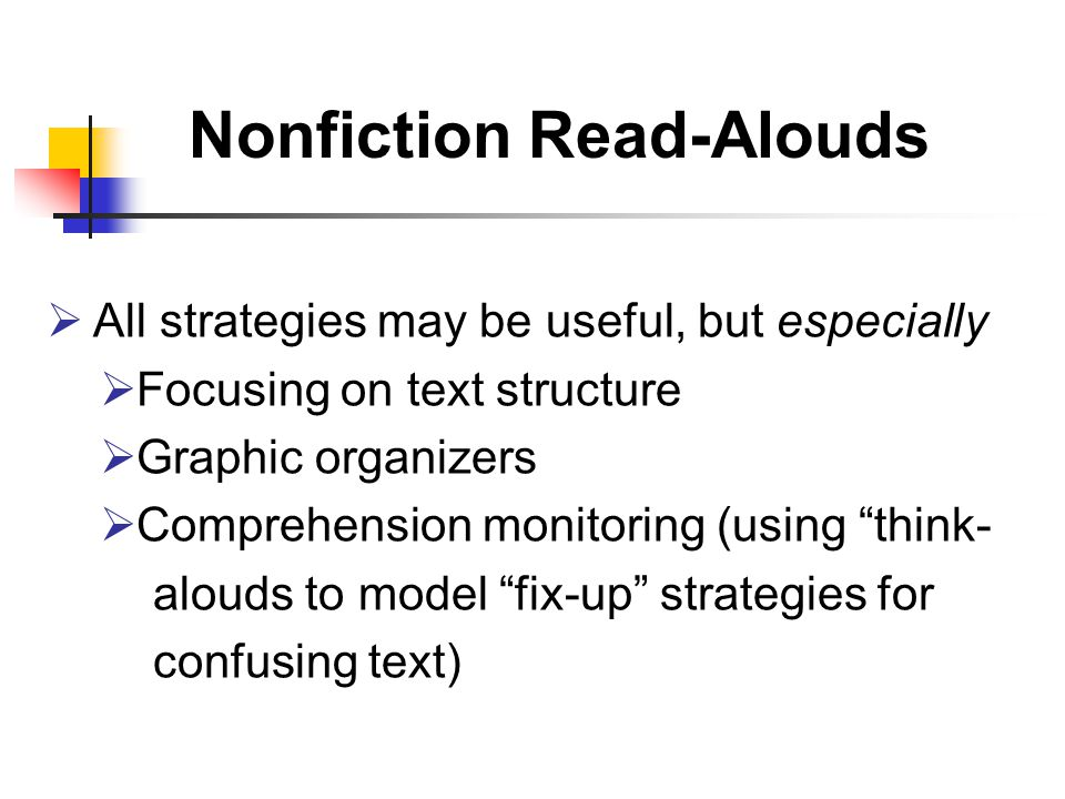 Nonfiction Read-Alouds  All strategies may be useful, but especially  Focusing on text structure  Graphic organizers  Comprehension monitoring (using think- alouds to model fix-up strategies for confusing text)