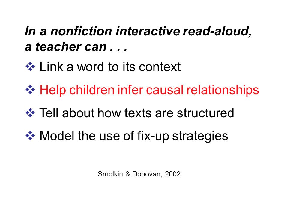 In a nonfiction interactive read-aloud, a teacher can...  Link a word to its context  Help children infer causal relationships  Tell about how text