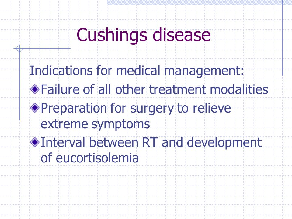 Cushings disease Indications for medical management: Failure of all other treatment modalities Preparation for surgery to relieve extreme symptoms Int