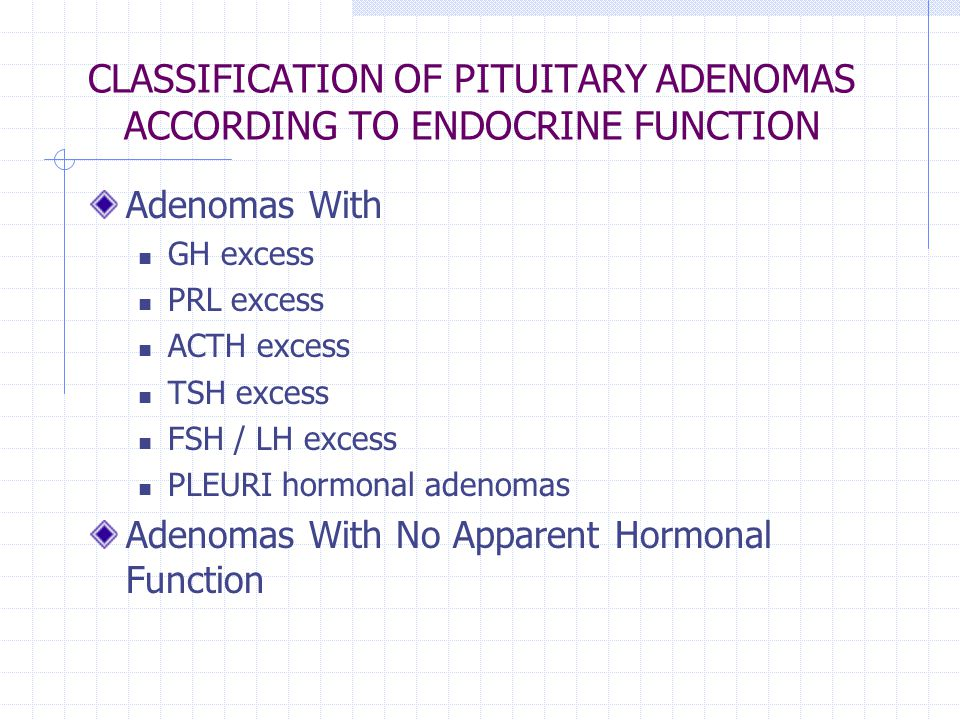 CLASSIFICATION OF PITUITARY ADENOMAS ACCORDING TO ENDOCRINE FUNCTION Adenomas With GH excess PRL excess ACTH excess TSH excess FSH / LH excess PLEURI